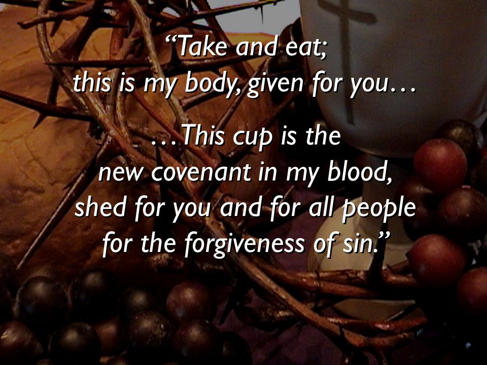 Take and eat; this is my body, given for you… …This cup is the new covenant in my blood, shed for you and for all people for the forgiveness of sin. T