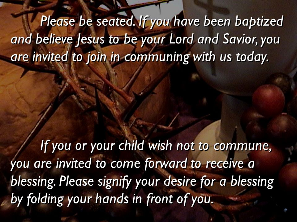 Please be seated. If you have been baptized and believe Jesus to be your Lord and Savior, you are invited to join in communing with us today. If you o