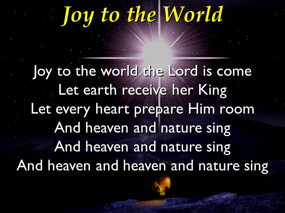 Joy to the World Joy to the world the Lord is come Let earth receive her King Let every heart prepare Him room And heaven and nature sing And heaven a