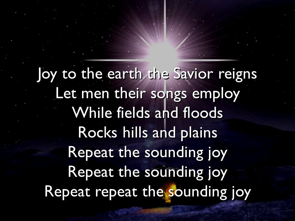 Joy to the earth the Savior reigns Let men their songs employ While fields and floods Rocks hills and plains Repeat the sounding joy Repeat the soundi