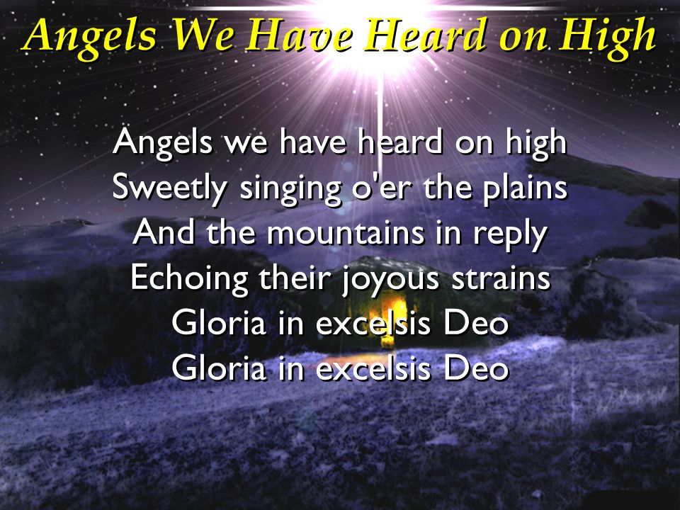 Angels We Have Heard on High Angels we have heard on high Sweetly singing o'er the plains And the mountains in reply Echoing their joyous strains Glor