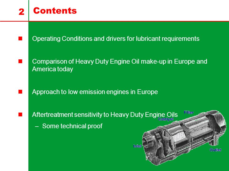 2 Contents Operating Conditions and drivers for lubricant requirements Comparison of Heavy Duty Engine Oil make-up in Europe and America today Approach to low emission engines in Europe Aftertreatment sensitivity to Heavy Duty Engine Oils –Some technical proof