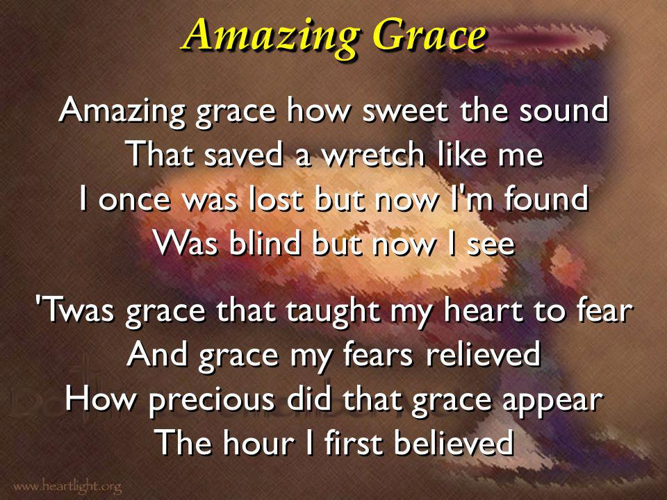 Amazing Grace Amazing grace how sweet the sound That saved a wretch like me I once was lost but now I'm found Was blind but now I see 'Twas grace that