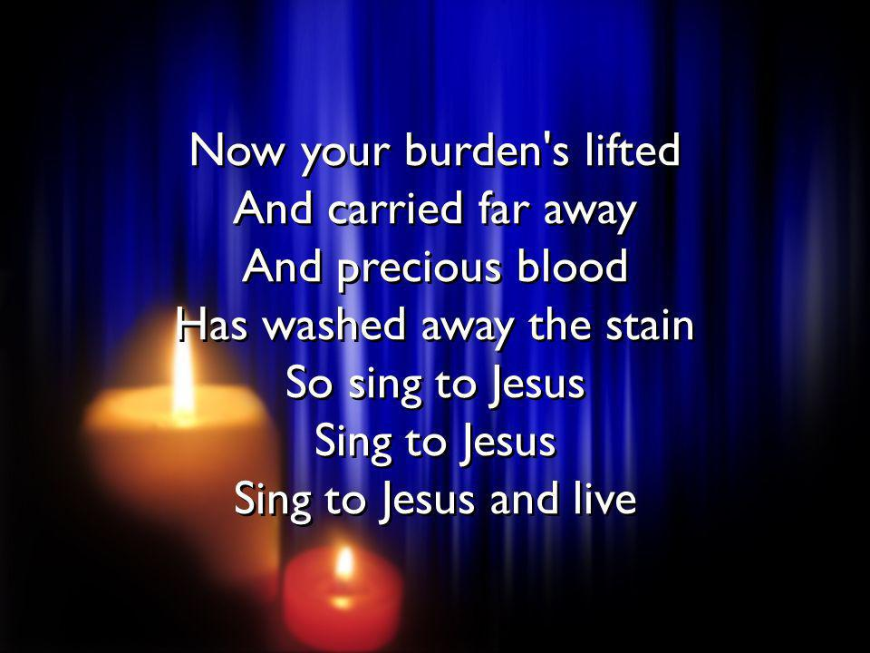 Now your burden's lifted And carried far away And precious blood Has washed away the stain So sing to Jesus Sing to Jesus Sing to Jesus and live Now y