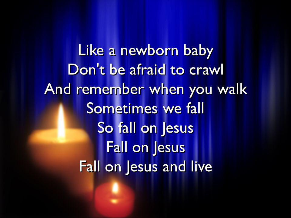 Like a newborn baby Don't be afraid to crawl And remember when you walk Sometimes we fall So fall on Jesus Fall on Jesus Fall on Jesus and live Like a
