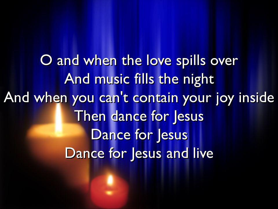 O and when the love spills over And music fills the night And when you can't contain your joy inside Then dance for Jesus Dance for Jesus Dance for Je