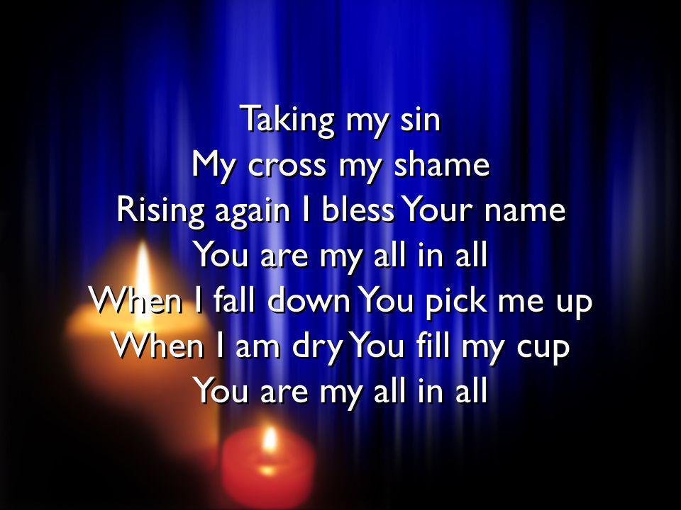 Taking my sin My cross my shame Rising again I bless Your name You are my all in all When I fall down You pick me up When I am dry You fill my cup You