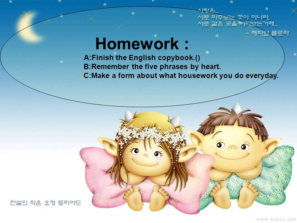 Homework : A:Finish the English copybook.() B:Remember the five phrases by heart. C:Make a form about what housework you do everyday.