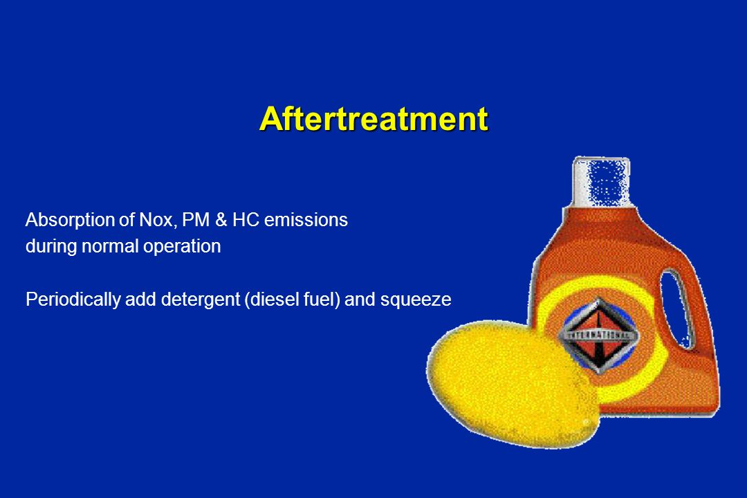 Aftertreatment Absorption of Nox, PM & HC emissions during normal operation Periodically add detergent (diesel fuel) and squeeze
