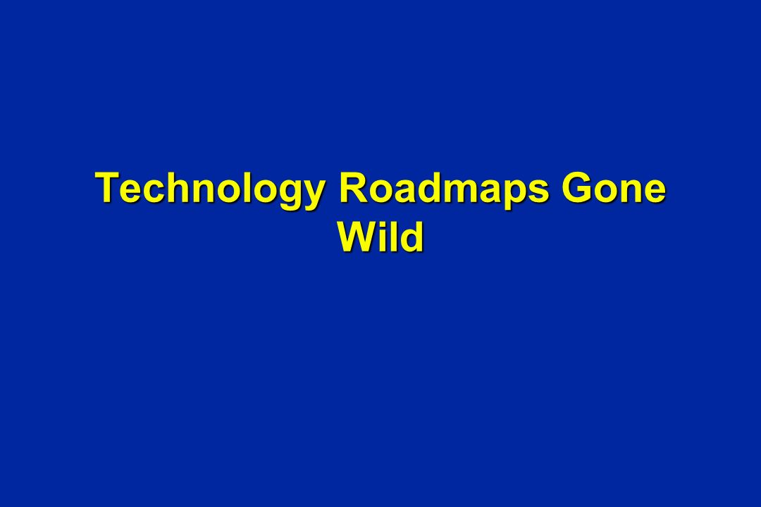 Technology Roadmaps Gone Wild