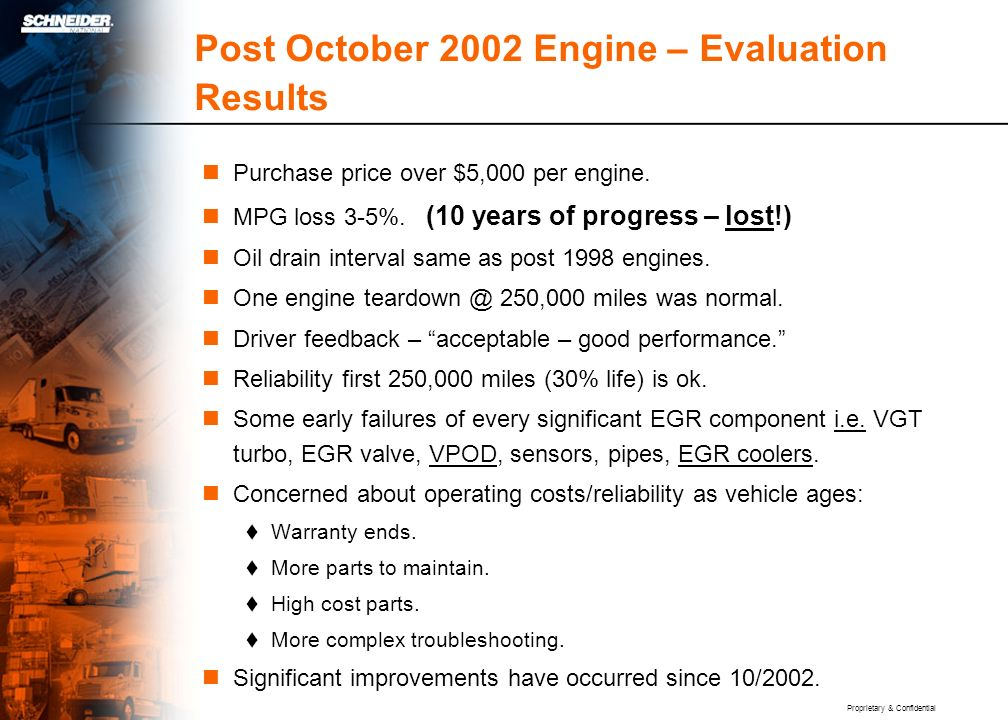 Proprietary & Confidential Post October 2002 Engine – Evaluation Results Purchase price over $5,000 per engine. MPG loss 3-5%. (10 years of progress –