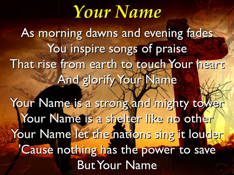 Your Name As morning dawns and evening fades You inspire songs of praise That rise from earth to touch Your heart And glorify Your Name Your Name is a