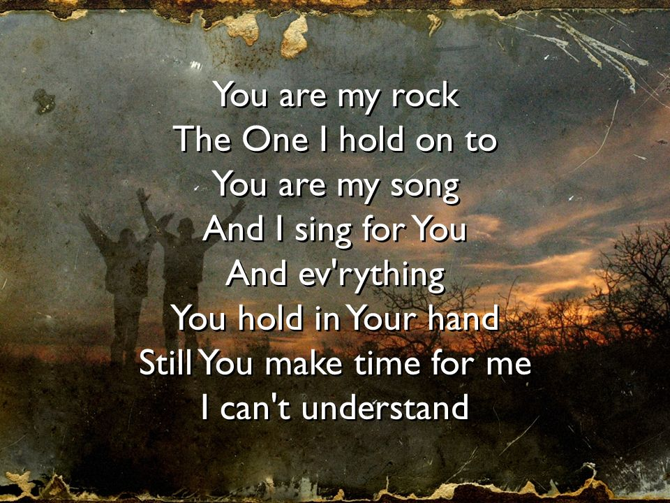 You are my rock The One I hold on to You are my song And I sing for You And ev'rything You hold in Your hand Still You make time for me I can't unders
