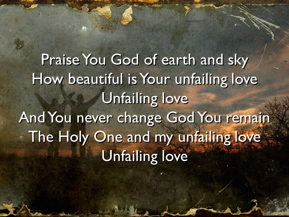 Praise You God of earth and sky How beautiful is Your unfailing love Unfailing love And You never change God You remain The Holy One and my unfailing
