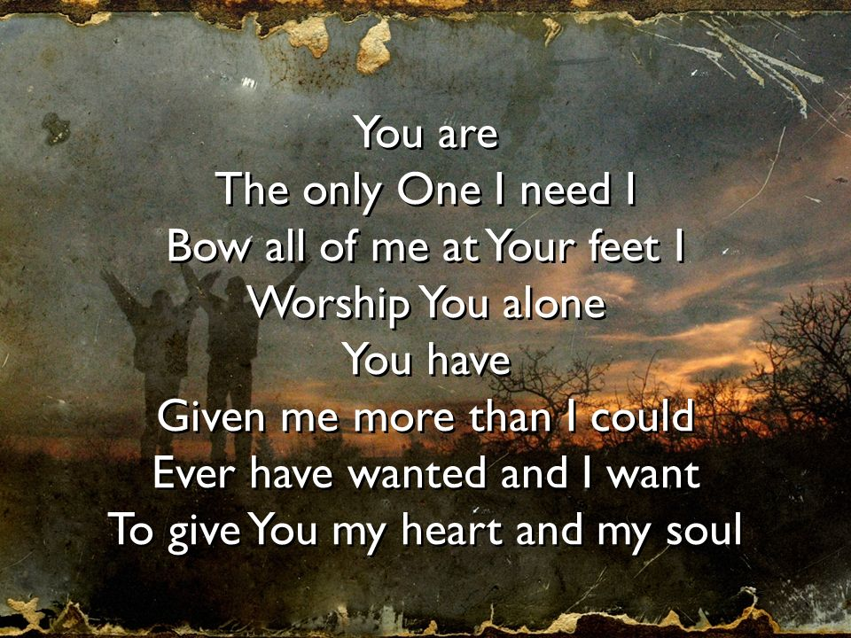 You are The only One I need I Bow all of me at Your feet I Worship You alone You have Given me more than I could Ever have wanted and I want To give Y