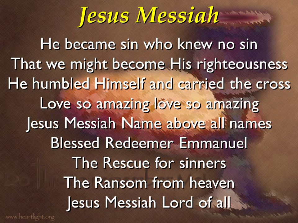 Jesus Messiah He became sin who knew no sin That we might become His righteousness He humbled Himself and carried the cross Love so amazing love so am