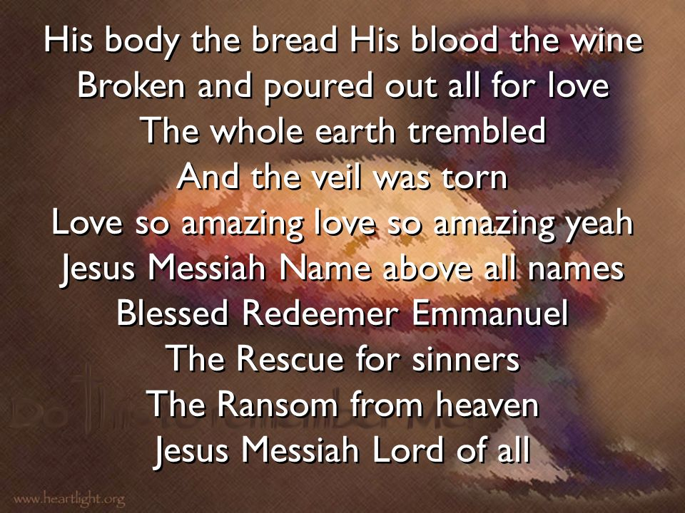 His body the bread His blood the wine Broken and poured out all for love The whole earth trembled And the veil was torn Love so amazing love so amazin