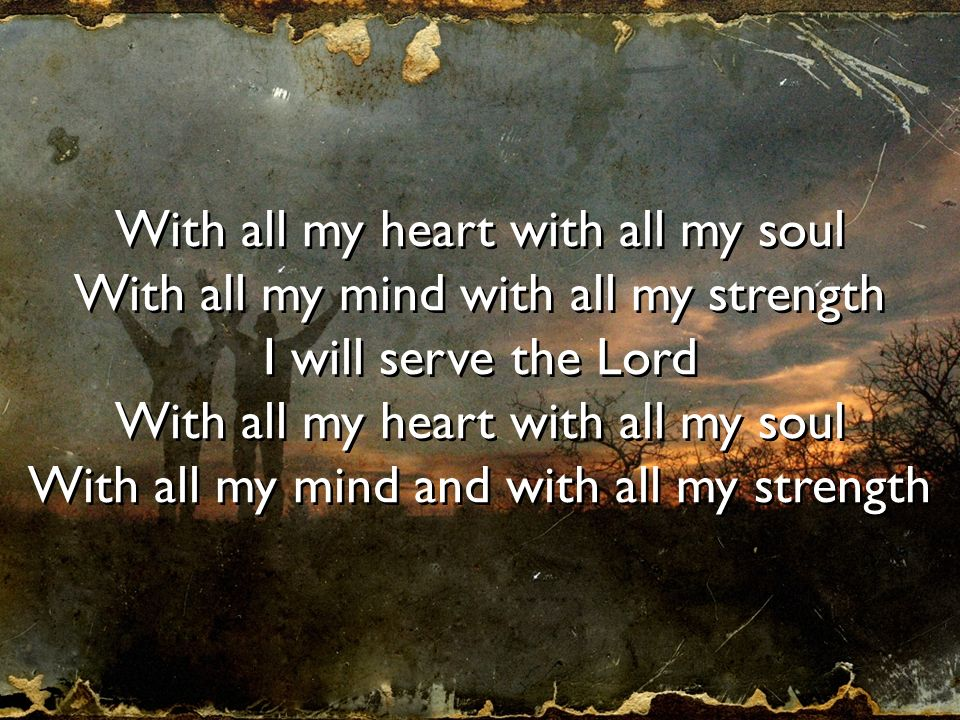 With all my heart with all my soul With all my mind with all my strength I will serve the Lord With all my heart with all my soul With all my mind and