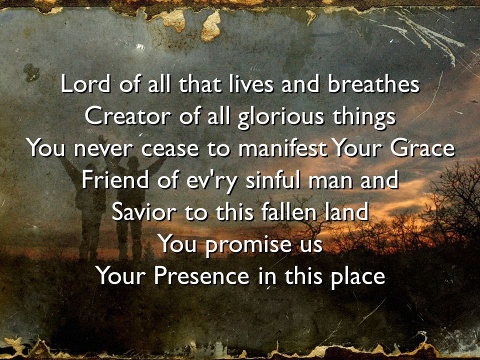 Lord of all that lives and breathes Creator of all glorious things You never cease to manifest Your Grace Friend of ev'ry sinful man and Savior to thi