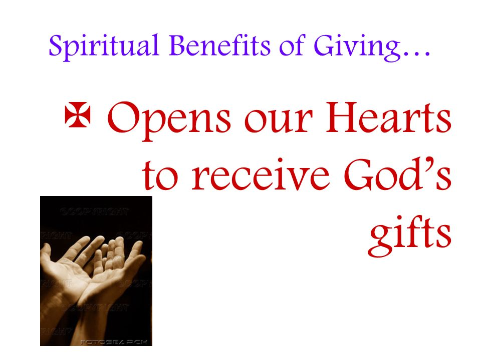 Spiritual Benefits of Giving… Opens our Hearts to receive Gods gifts
