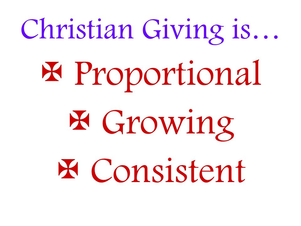 Christian Giving is… Proportional Growing Consistent