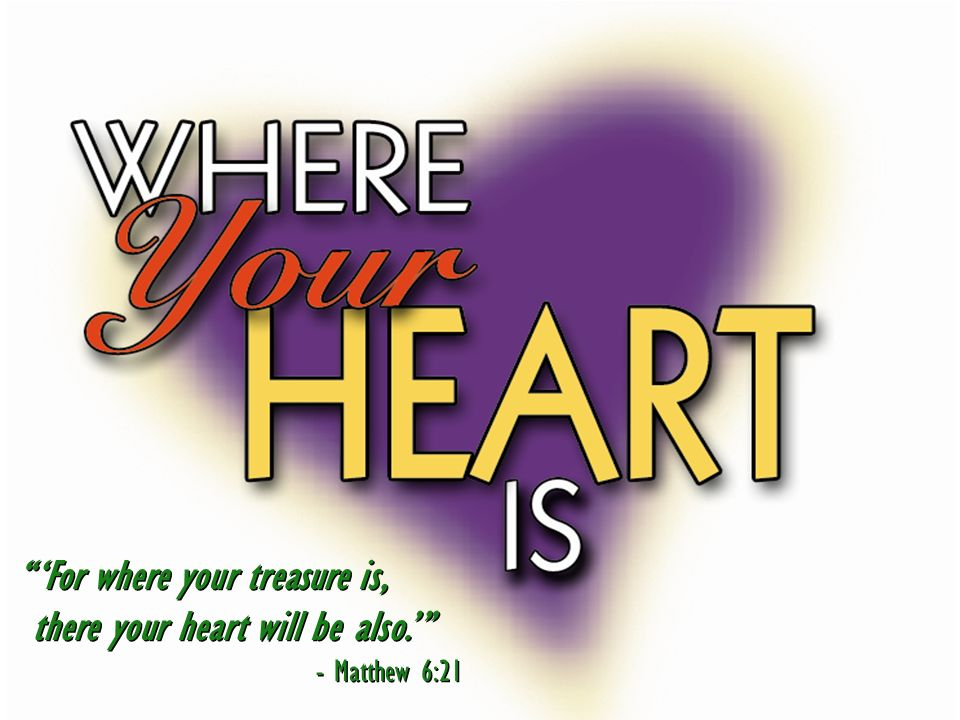 For where your treasure is, there your heart will be also. - Matthew 6:21 For where your treasure is, there your heart will be also. - Matthew 6:21