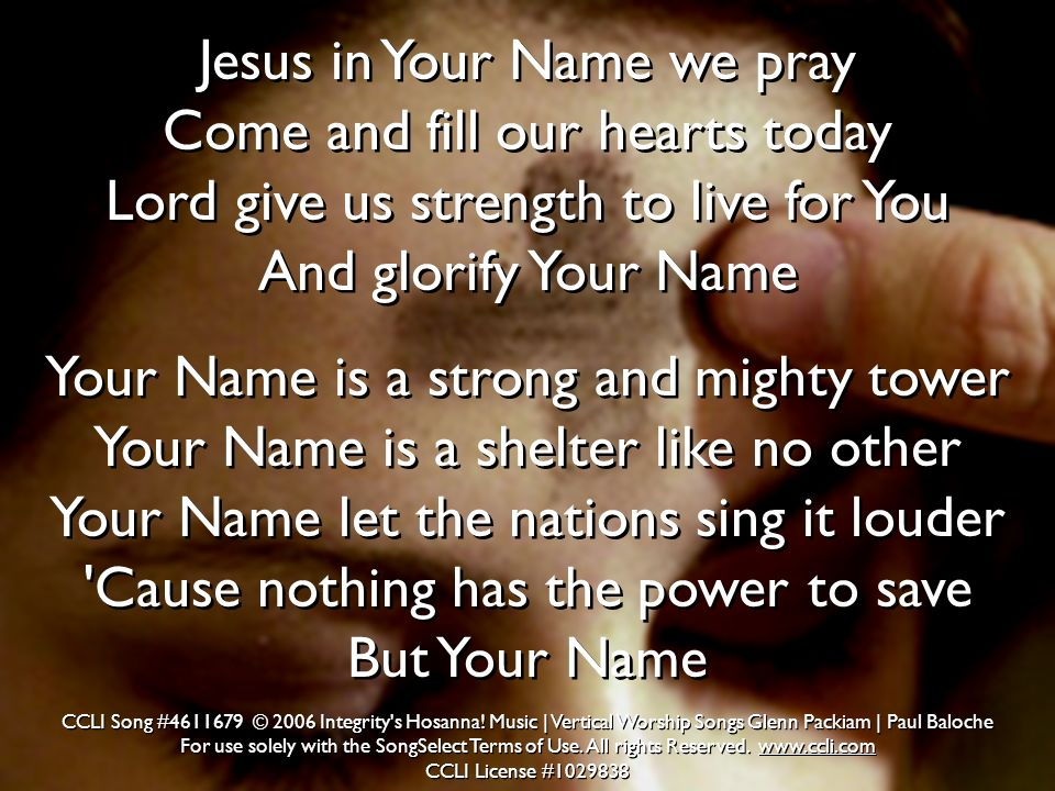 Jesus in Your Name we pray Come and fill our hearts today Lord give us strength to live for You And glorify Your Name Your Name is a strong and mighty
