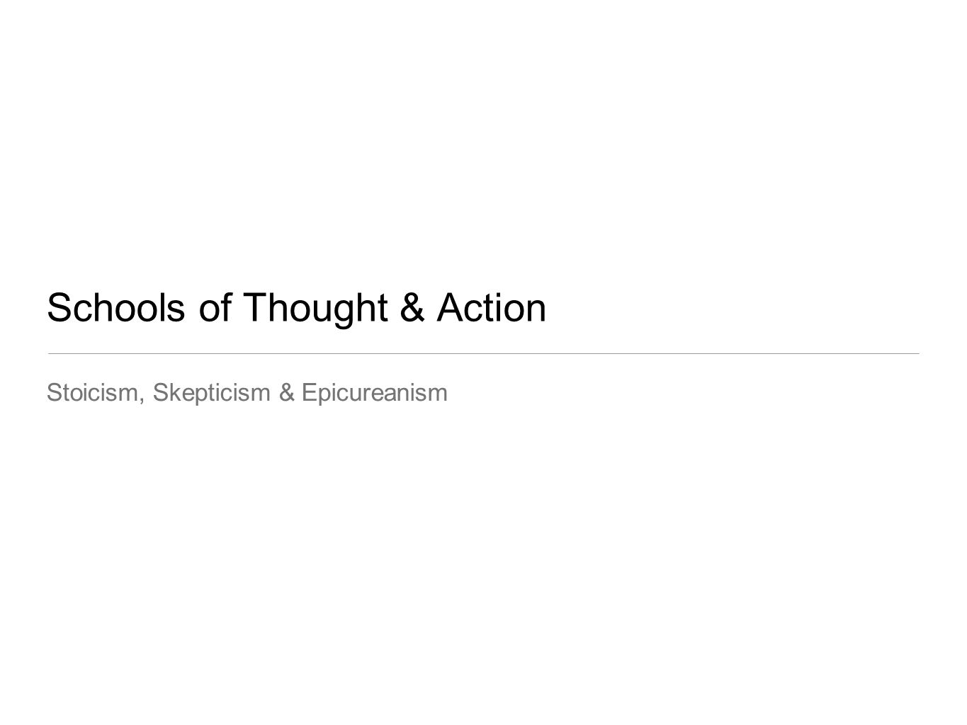 Schools of Thought & Action Stoicism, Skepticism & Epicureanism