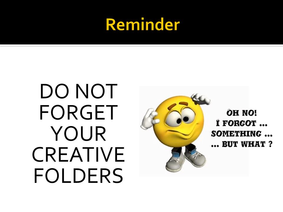 DO NOT FORGET YOUR CREATIVE FOLDERS