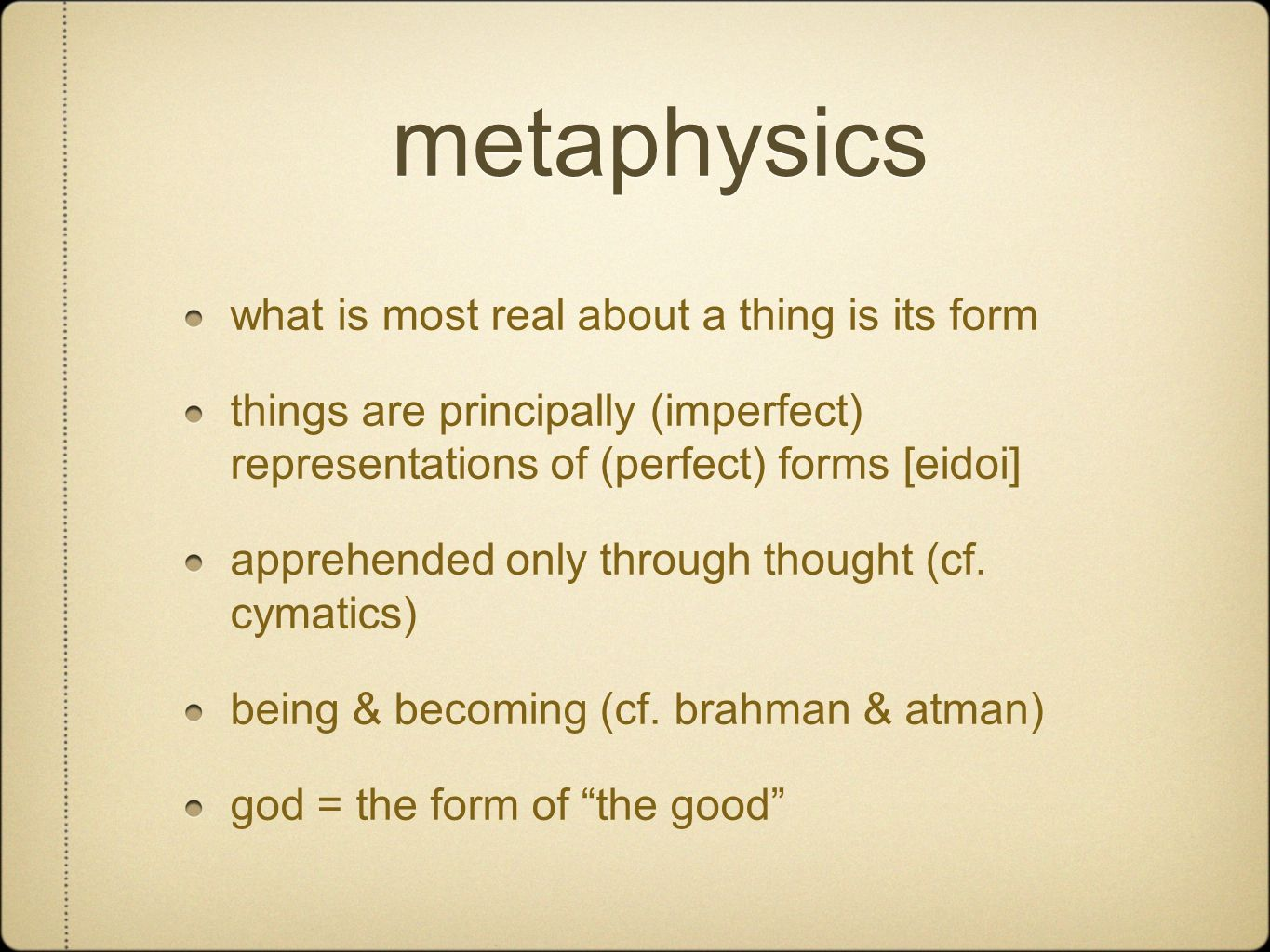 metaphysics what is most real about a thing is its form things are principally (imperfect) representations of (perfect) forms [eidoi] apprehended only through thought (cf.