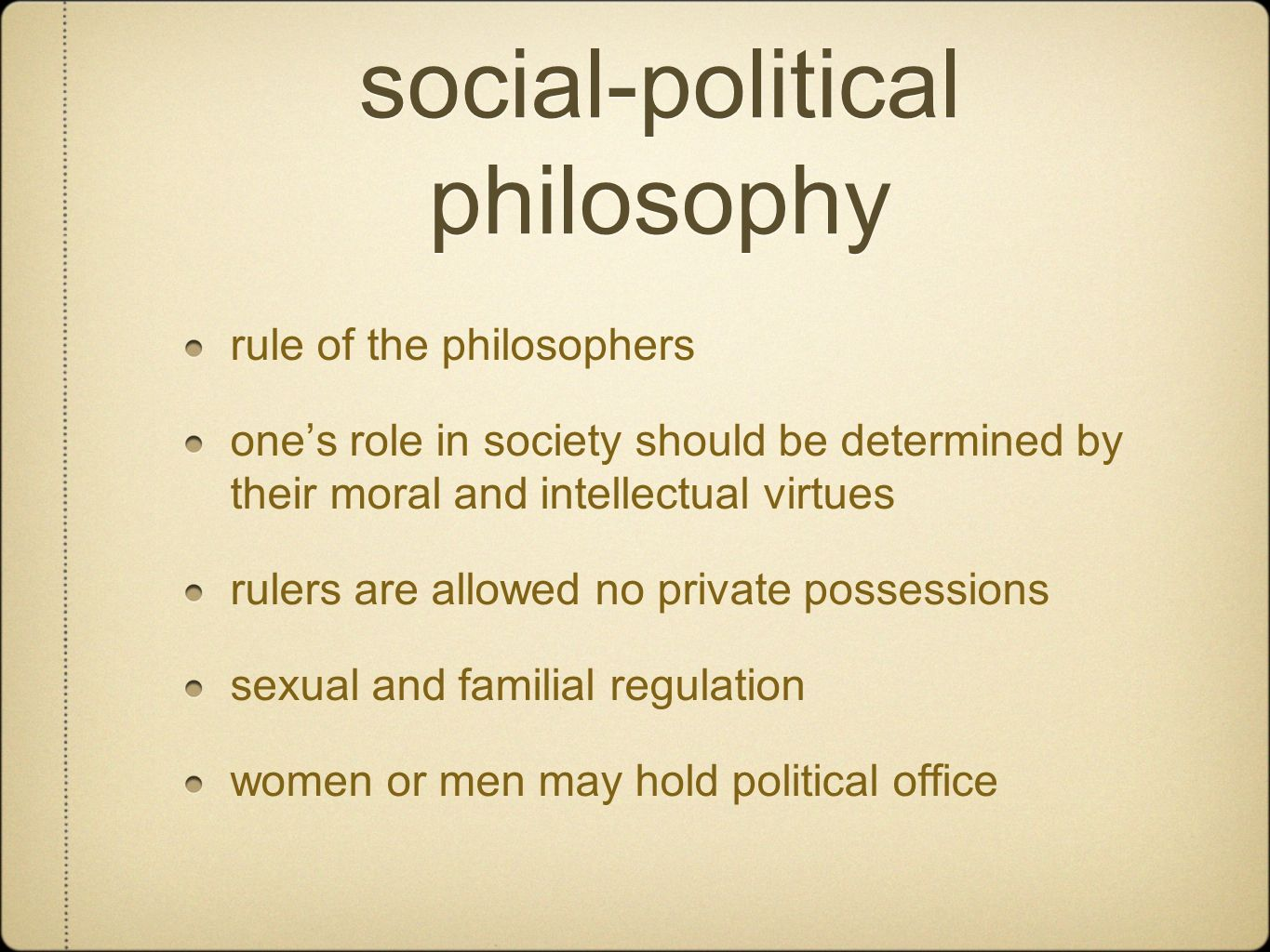 social-political philosophy rule of the philosophers ones role in society should be determined by their moral and intellectual virtues rulers are allowed no private possessions sexual and familial regulation women or men may hold political office