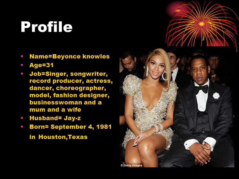 Profile Name=Beyonce knowles Age=31 Job=Singer, songwriter, record producer, actress, dancer, choreographer, model, fashion designer, businesswoman and a mum and a wife Husband= Jay-z Born= September 4, 1981 in Houston,Texas