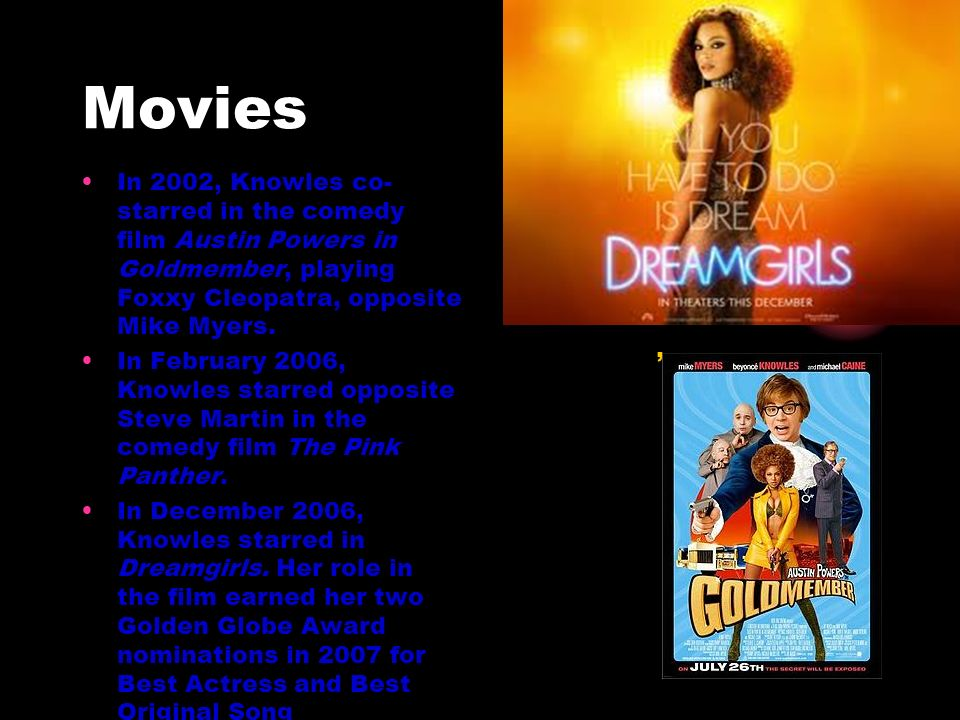 Movies In 2002, Knowles co- starred in the comedy film Austin Powers in Goldmember, playing Foxxy Cleopatra, opposite Mike Myers.