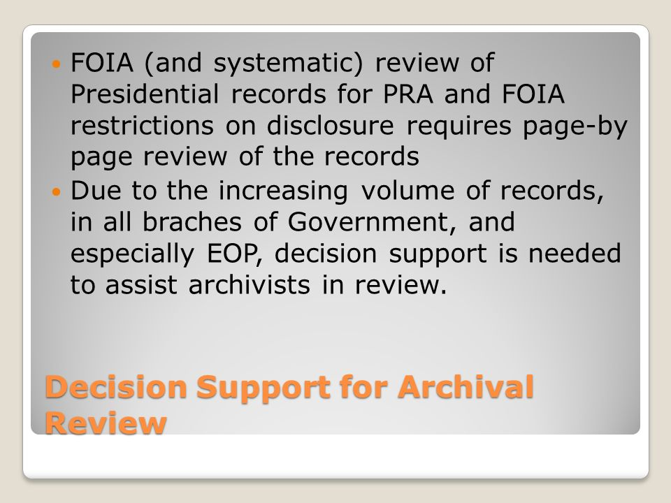 Decision Support for Archival Review FOIA (and systematic) review of Presidential records for PRA and FOIA restrictions on disclosure requires page-by page review of the records Due to the increasing volume of records, in all braches of Government, and especially EOP, decision support is needed to assist archivists in review.