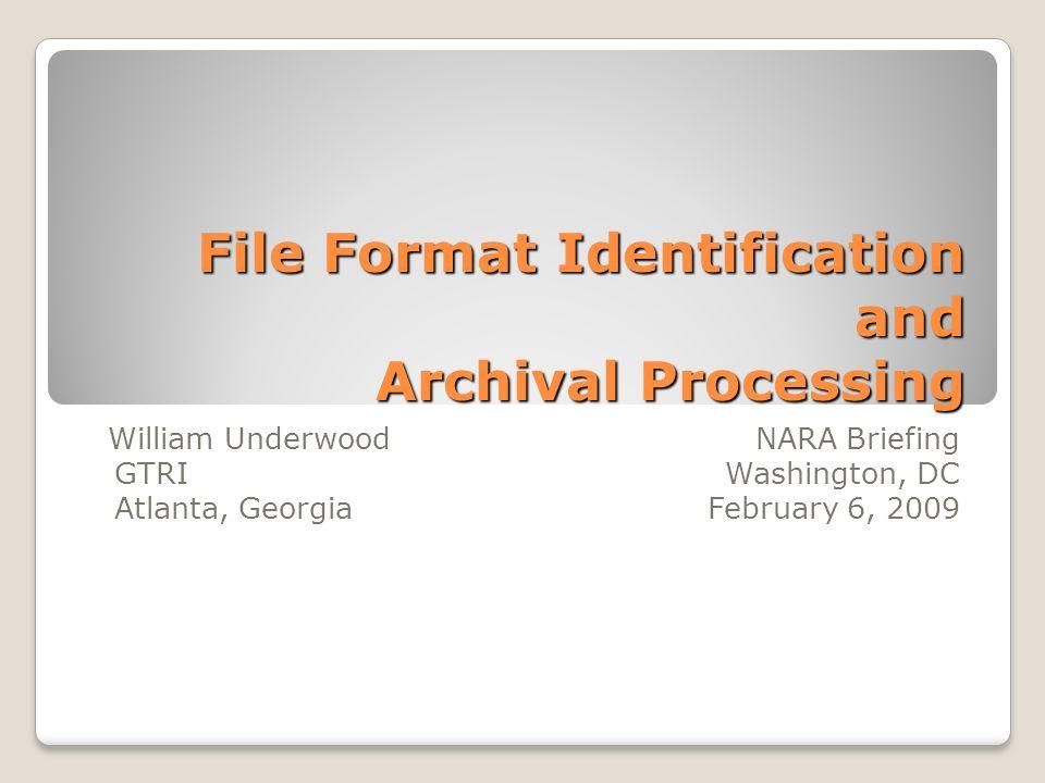 File Format Identification and Archival Processing William Underwood NARA Briefing GTRI Washington, DC Atlanta, Georgia February 6, 2009