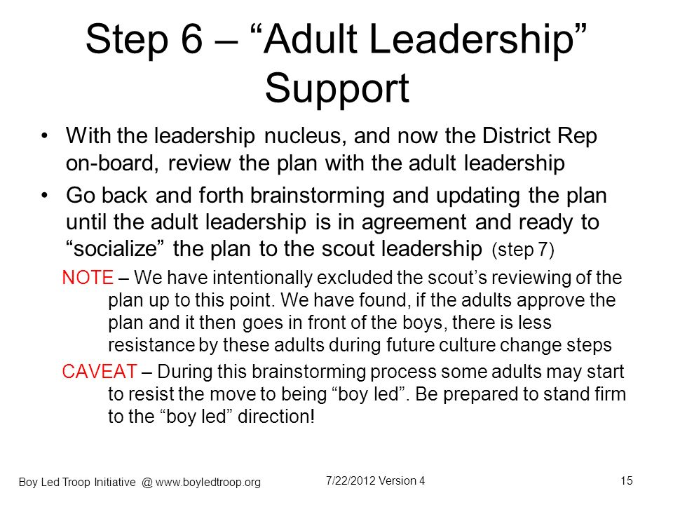 Boy Led Troop Initiative @ www.boyledtroop.org Step 6 – Adult Leadership Support With the leadership nucleus, and now the District Rep on-board, revie