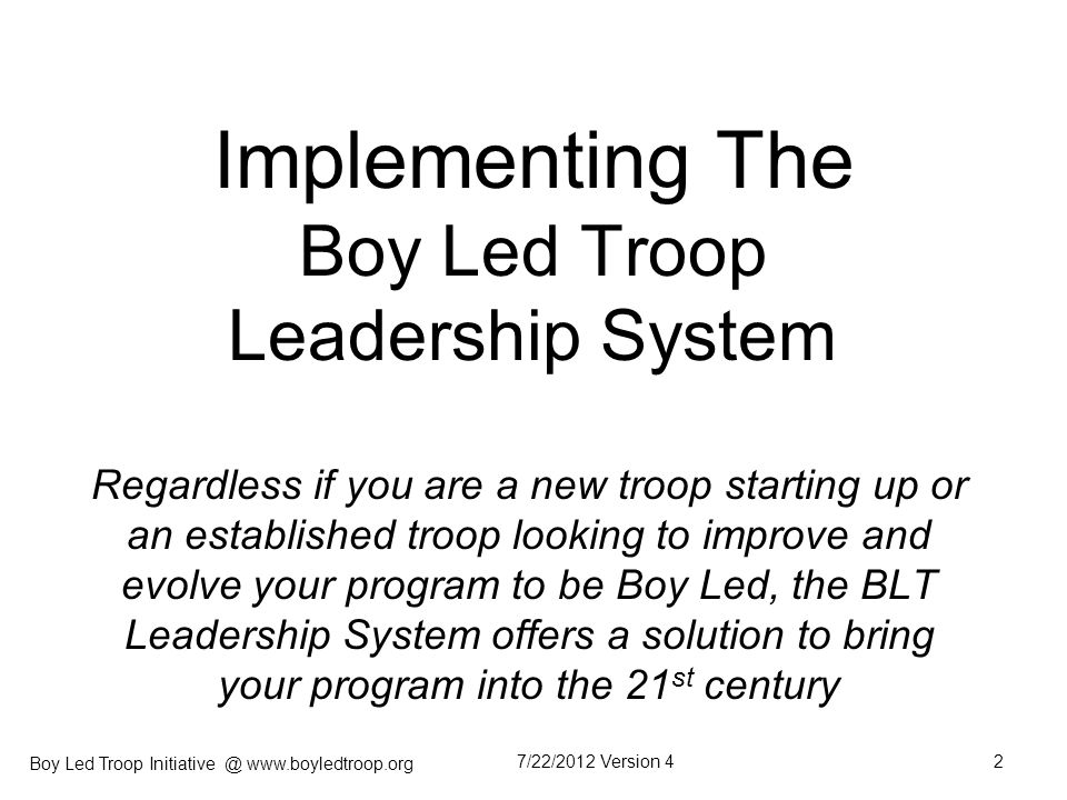Boy Led Troop Initiative @ www.boyledtroop.org Purpose & Audience The purpose of this presentation is to provide the leader and his leadership team a roadmap for how to implement the BLT (Boy Led Troop) Leadership System.