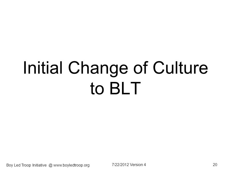 Boy Led Troop Initiative @ www.boyledtroop.org Initial Change of Culture to BLT 7/22/2012 Version 420