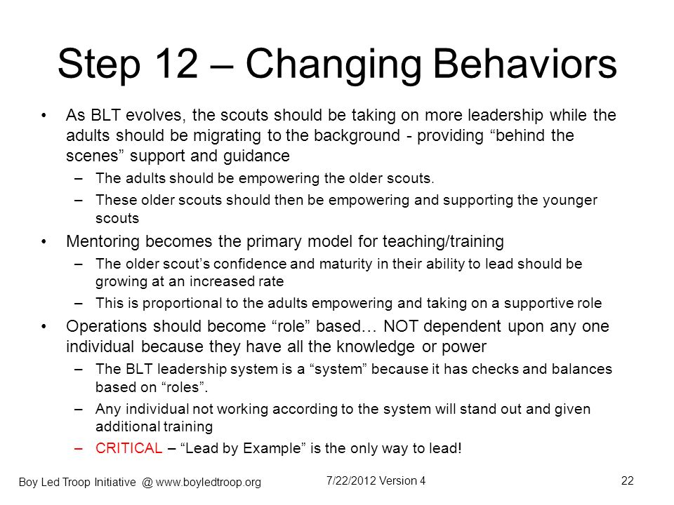 Boy Led Troop Initiative @ www.boyledtroop.org Step 12 – Changing Behaviors As BLT evolves, the scouts should be taking on more leadership while the a