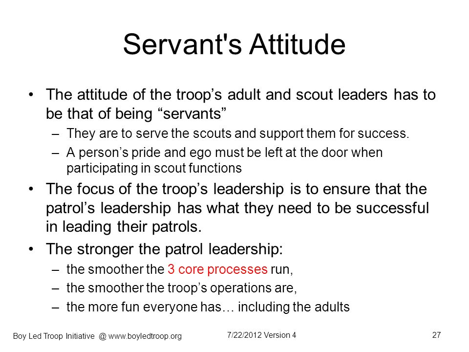 Boy Led Troop Initiative @ www.boyledtroop.org Servant's Attitude The attitude of the troops adult and scout leaders has to be that of being servants