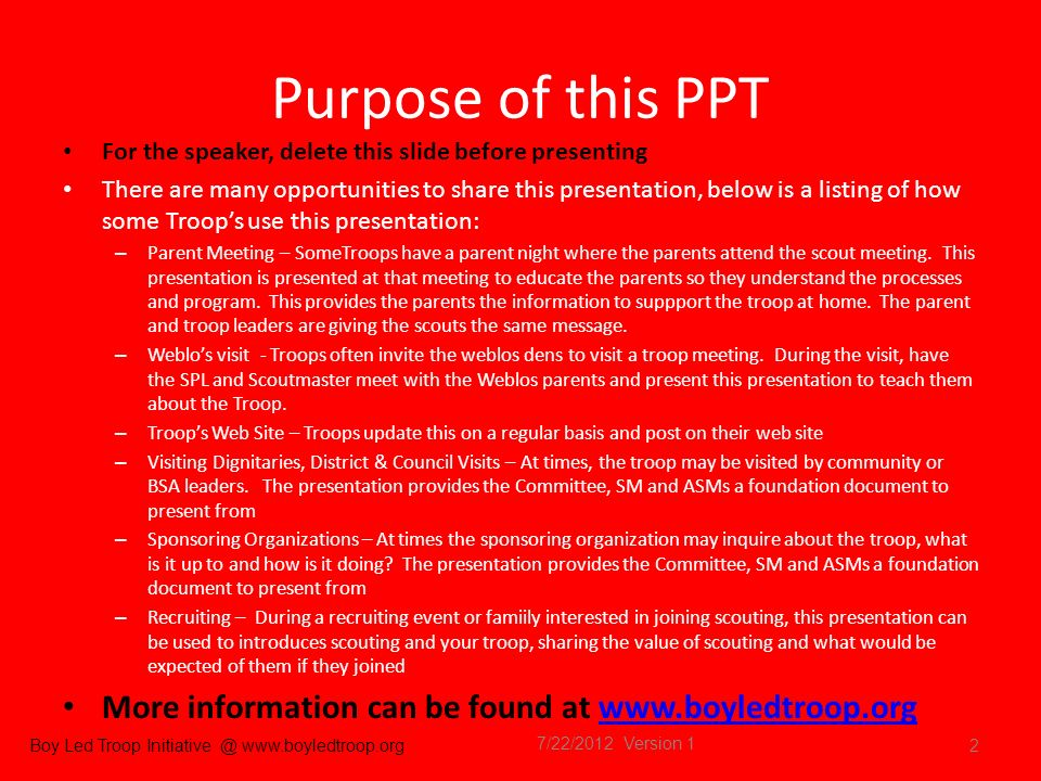 Boy Led Troop Initiative @ www.boyledtroop.org Purpose of this PPT For the speaker, delete this slide before presenting There are many opportunities to share this presentation, below is a listing of how some Troops use this presentation: – Parent Meeting – SomeTroops have a parent night where the parents attend the scout meeting.