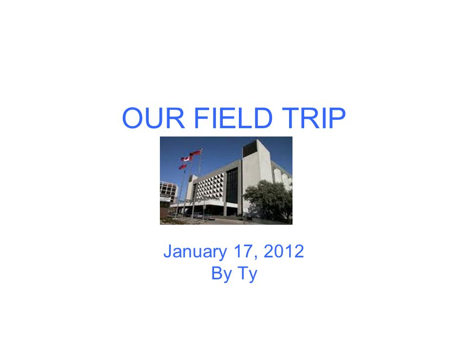 OUR FIELD TRIP January 17, 2012 By Ty