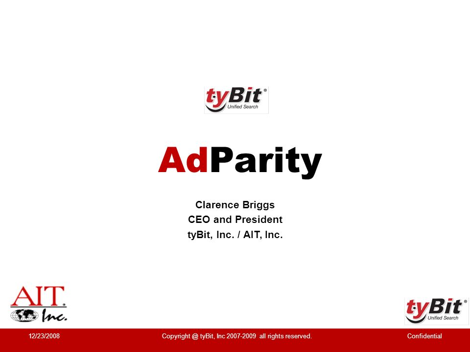 AIT Inc, www.AIT.com Hosting & Domain Services AIT Founded 1996 – 12+ Years Profitable AIT Never Taken Outside Equity / Investment tyBit Long Term Management Team – Overlaps tyBit AIT 2 x INC 500 & 3 x D&T Awards Click Fraud AIT advertises with Google - victim of Click Fraud tyBit @ AIT Experience Leads to tyBit @ www.tyBit.com Our Background 12/23/2008ConfidentialCopyright @ tyBit, Inc 2007-2009 all rights reserved.
