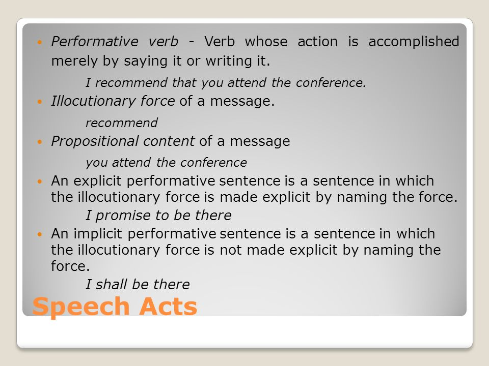 Speech Acts Performative verb - Verb whose action is accomplished merely by saying it or writing it. I recommend that you attend the conference. Illoc