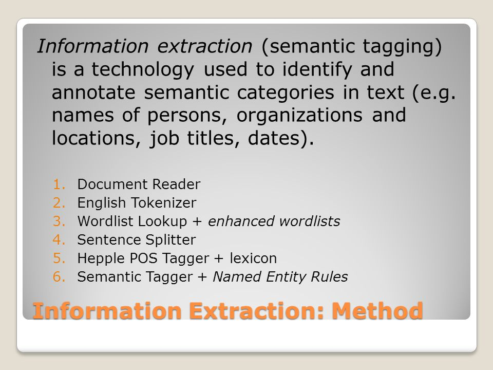 Information Extraction: Wordlist Lookup Person_female_first.lst (8263) Person_female_first_ambig.lst (117) Person_male_first.lst (3704) Person_male_first_ambig.lst (1,117) Person_surname.lst (83,805) Person_surname_ambig.lst (6,802) Person_headofstate_90.lst (478) Location_city_US.lst (33,017) Location_city_us_ambig.lst (5,478) Location_foreign_city.lst (3802)