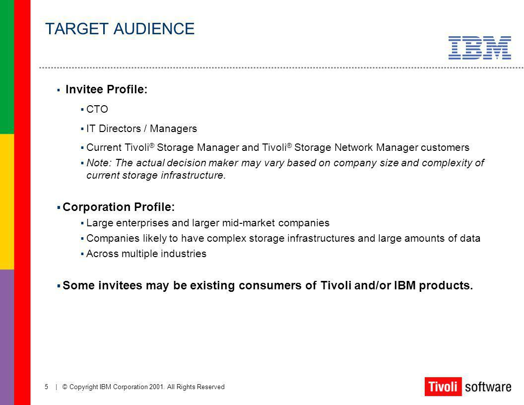 5   © Copyright IBM Corporation 2001. All Rights Reserved Invitee Profile: CTO IT Directors / Managers Current Tivoli ® Storage Manager and Tivoli ® S