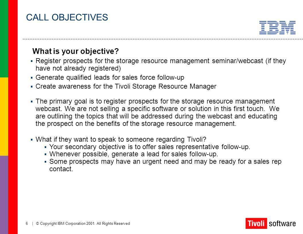 6   © Copyright IBM Corporation 2001. All Rights Reserved What is your objective? Register prospects for the storage resource management seminar/webca