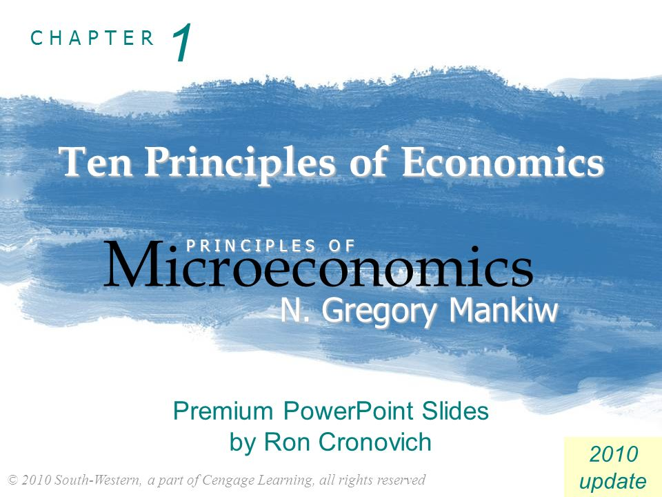 © 2010 South-Western, a part of Cengage Learning, all rights reserved C H A P T E R 2010 update Ten Principles of Economics M icroeconomics P R I N C I P L E S O F N.