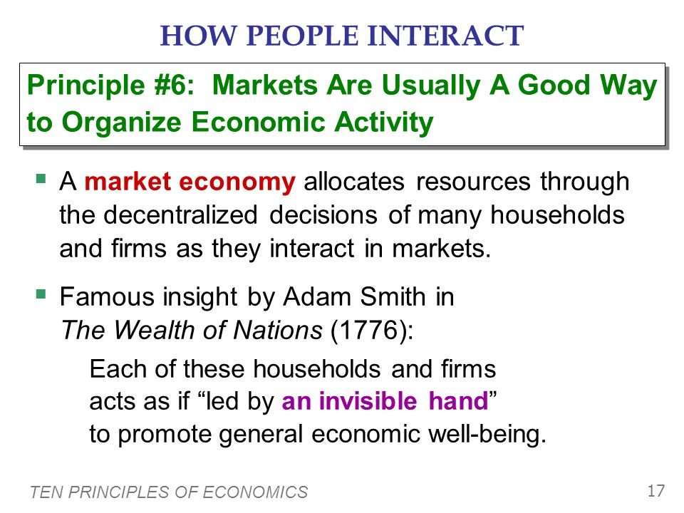 TEN PRINCIPLES OF ECONOMICS 16 HOW PEOPLE INTERACT Market: a group of buyers and sellers (need not be in a single location) Organize economic activity
