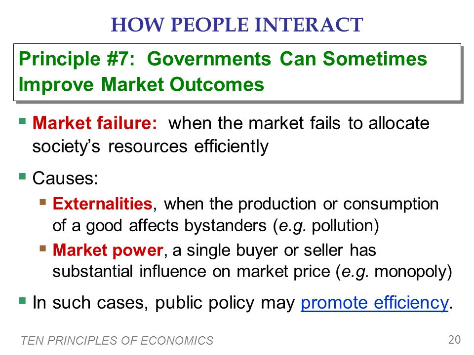 TEN PRINCIPLES OF ECONOMICS 19 HOW PEOPLE INTERACT Important role for govt: enforce property rights (with police, courts) People are less inclined to